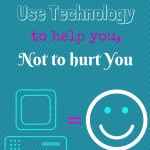 You can use technology to help you, not to hurt you