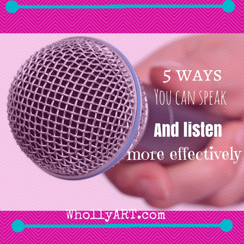 5 ways you can speak and listen more effectively ~ Elyssa at Whollyart