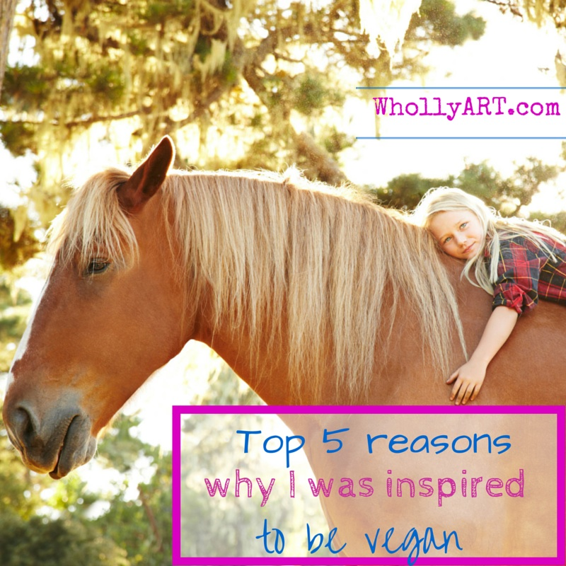 Top 5 reasons why I was inspired to be vegan ~ Elyssa at Whollyart