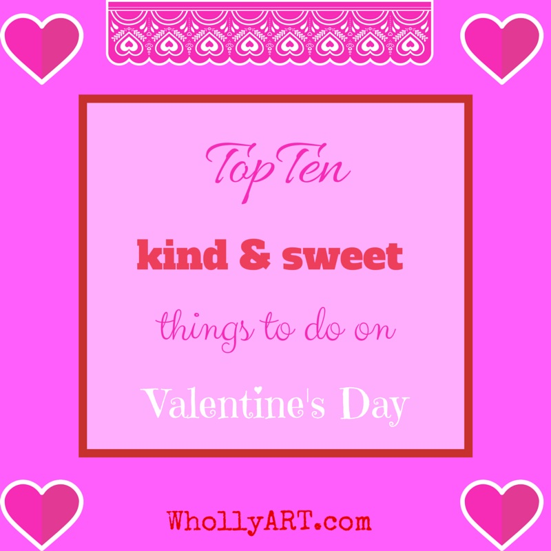 Top ten kind and sweet things to do on valentines day ~ Elyssa @Whollyart