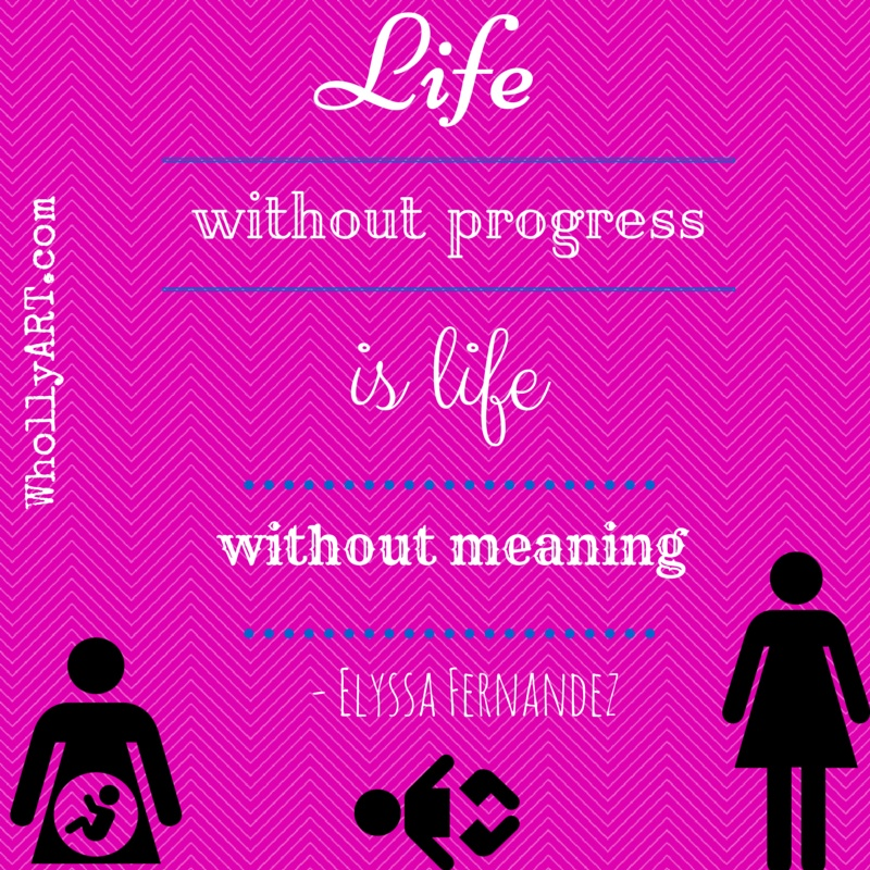 Life without progress is life without meaning ~ Elyssa @Whollyart