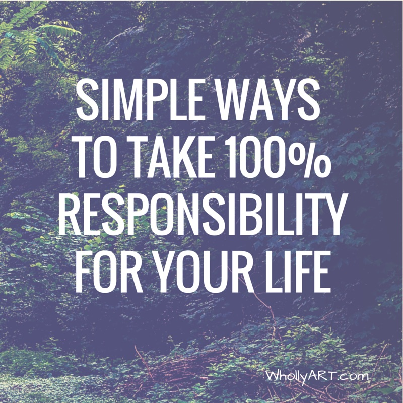 Simple Ways to Take 100% Responsibility for your Life