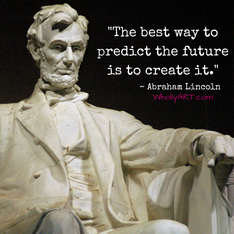 Abraham Lincoln quotes ~ For teens ~ The best way to predict the future is to create it