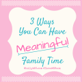 3 Ways You Can Have Meaningful Family Time