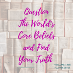 Question The World's Core Beliefs and Find Your Truth
